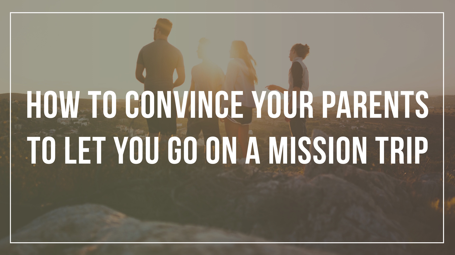 How to convince your parents to let you go on a mission trip